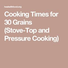 Cooking Times for 30 Grains (Stove-Top and Pressure Cooking)