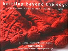 Knitting Beyond the Edge: Cuffs & Collars*Necklines*Corners & Edges*Closures - The Essential Collection of Decorative Finishes: Nicky Epstein: 9781936096039: Books - Amazon.ca