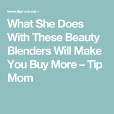 What She Does With These Beauty Blenders Will Make You Buy More – Tip Mom
