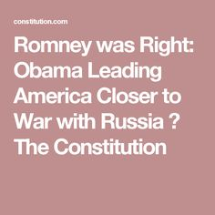 Romney was Right: Obama Leading America Closer to War with Russia ⋆ The Constitution