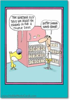 """The weather guy says we might be snowed in for a couple days."" ""We're gonna need beer."": 	This birthday's for you! http://www.nobleworkscards.com/7619-need-more-beer-funny-cartoons-happy-birthday-card.html"