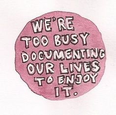 We're too busy documenting our lives to enjoy it.
