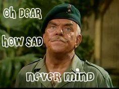 Oh Dear how sad never mind Windsor Davis in It Ain't half hot mum
