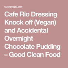 Cafe Rio Dressing Knock off (Vegan) and Accidental Overnight Chocolate Pudding – Good Clean Food