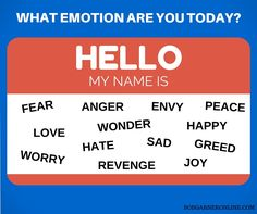 You wear your emotions like a name badge. What emotion are you today? Fear, Anger, Revenge or Love, Peace or Joy?