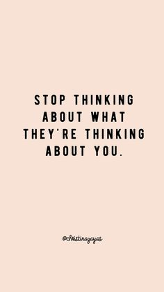 Stop thinking about what they're thinking about you.