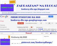 Konkursy dla NGO:  informujemy na bieżąco o konkursach grantowych dla III sektora, jak również pokazujący ciekawe i przydatne bazy wiedzy dla NGO, dostępne w różnych zakątkach sieci.  konkursyngo@gmail.com  Facebook: https://www.facebook.com/konkursyNGO  Blog: http://konkursy-dla-ngo.blogspot.com/  Forum dyskusyjne: https://groups.google.com/forum/#!forum/konkursy-dla-ngo