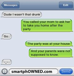 Dude, I wasn't that drunk... That's how all the good stories start.