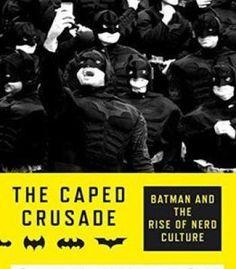 The Caped Crusade: Batman And The Rise Of Nerd Culture PDF