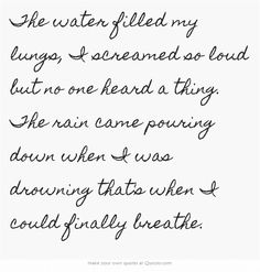 The water filled my lungs, I screamed so loud but no one heard a thing. The rain came pouring down when I was drowning that's when I could finally breathe.