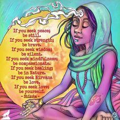 If you seek peace; be still. If you seek strength; be brave. If you seek wisdom; be silent. If you seek mindfulness; be compassionate. If you seek healing; be in Nature. If you seek Nirvana be love, If you seek love; be yourself. - Shikoba