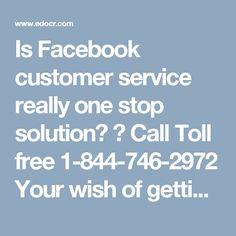 Is Facebook customer service really one stop solution? ? Call Toll free 1-844-746-2972Your wish of getting the reliableFacebook customer servicecan be fulfilled by our experts who can be contacted by dialing1-844-746-2972and claim the following services in no time:-