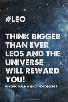 #Leo Think bigger than ever Leos and the Universe will reward you! - Psychic Guild Weekly Horoscopes