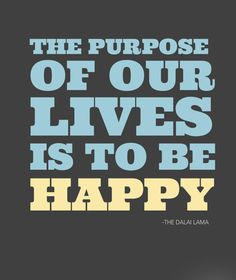 The purpose of our lives is to be happy. ~ The Dalai Lama .Found my life purpose! Feel Good Quotes, Quotes To Live By, Life Quotes, Living Quotes, Happy Today, Are You Happy, I'm Happy, Favorite Quotes, Best Quotes