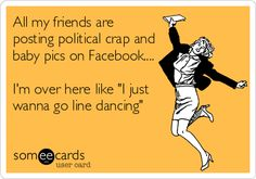 All my friends are posting political crap and baby pics on Facebook.... I'm over here like 'I just wanna go line dancing'.