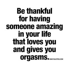"""Be thankful for having someone amazing in your life that loves you and gives you orgasms."""