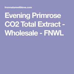 Evening Primrose CO2 Total Extract - Wholesale - FNWL Evening Primrose, Primrose Oil, Carrier Oils, Pure Products