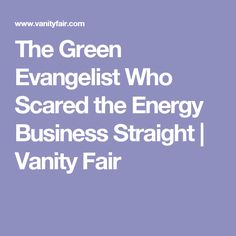 The Green Evangelist Who Scared the Energy Business Straight   Vanity Fair