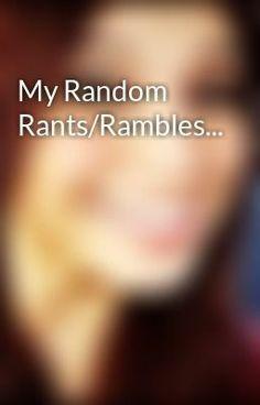 """My Random Rants/Rambles..."" by kirstintaylor12 - ""My random rambles and rants…"""