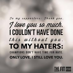 To my supporters: thank you, I love you so much. I couldn't have done this without you. To my haters: champions don't have time for hate, only love, I still love you. thedailyquotes.com