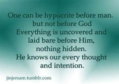 """This I believe. You can say and post all the Christian things you want. You can go to church. You can """"act"""". It doesn't matter. Some know. And He for sure does."""