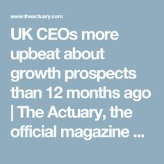 UK CEOs more upbeat about growth prospects than 12 months ago     The Actuary, the official magazine of the Institute and Faculty of Actuaries