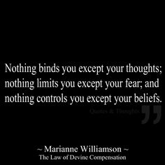 Nothing binds you except your thoughts; nothing limits you except your fear; and nothing controls you except your beliefs.