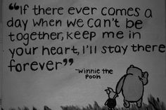 If there ever comes a day when we can't be together, keep me in your heart, I'll stay there forever. - Winnie the Pooh