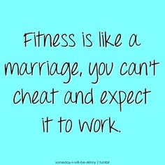 Fitness is like a marriage. You can't cheat and expect it to work.
