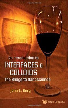 An introduction to interfaces & colloids : the bridge to nanoscience / John C. Berg