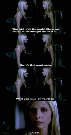 Into every generation, a Slayer is born. One girl in all the world. She alone will have the strength and skill to... There's that word again. What you are. How you'll die... alone. #buffy #btvs