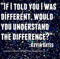 """If I told you I was different, would you understand the difference?"" -Kevin Gates #MusicTherapy #Lyrics #gates"