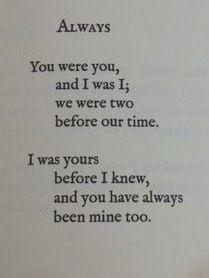 Siempre  Tú eras tú y yo era yo eramos dos antes de nuestro tiempo.  Yo era tuya antes de saberlo y tú siempre has sido mío también.
