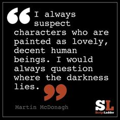 I always suspect characters who are painted as lovely, decent human beings. I would always question where the darkness lies.--Martin McDonagh
