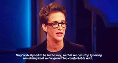 """Demonstrations are not designed to make people like the people who are demonstrating. Demonstrations are designed to be inconvenient. They are designed to be in the way, so we can stop ignoring something that we've grown too comfortable with.""  -- Rachel Maddow"