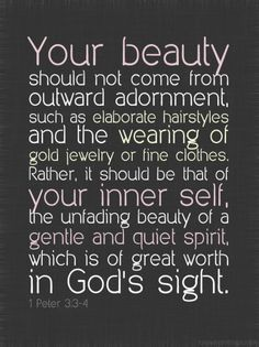 1 Peter 3:3-4. Love it! Definitely something to remember and live by. I definitely don't fit the bill of being glamorous all the time, so I guess that's the first step! haha