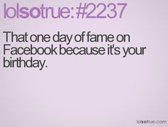 That one day of fame on Facebook because it's your birthday.