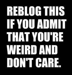 I admit it....we are all a little weird.