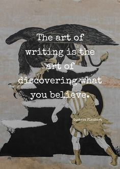 The art of writing is the art of discovering what you believe. by Gustave Flaubert