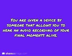 Prompt -- you are given a device by someone that allows you to hear an audio recording of your final moments alive