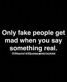 Truth!  Why she always mad at what I say,  she hates the truth cuz it don't fit into her delusional world