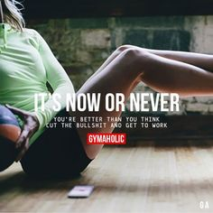 gymaaholic: It's Now Or Never You're better than you think, cut the bullshit and get work. http://www.gymaholic.co