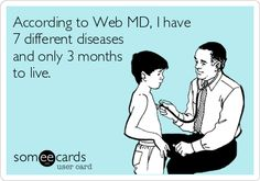 According to Web MD, I have 7 different diseases and only 3 months to live.