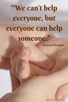 """""""We can't help everyone, but everyone can help someone."""" ~ Ronald Reagan"""