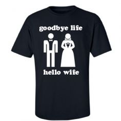Goodbye life, hello wife! LOL