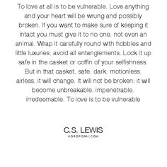 To love at all is to be vulnerable. Love anything and your heart will be wrung and possibly broken. If you want to make sure of keeping it