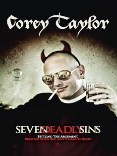 The Seven Deadly Sins: Settling the Argument Between Born Bad and Damaged Good / Corey Taylor ~ From the lead singer of the  bands Slipknot and Stone Sour, a candid, outrageous manifesto reflecting on the subject and nature of sin