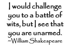 I would challenge you to a battle of wits, but I see that you are unarmed. - William Shakespeare