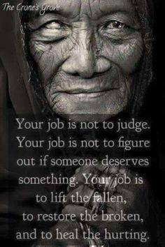 My job is not to judge, My job is not to figure out if someone deserves something. My job IS to lift the fallen, to restore the broken, and to heal the hurting. Native American Prayers, Native American Spirituality, Native American Wisdom, American Symbols, Native American History, Native American Indians, Native Americans, Wisdom Quotes, Quotes To Live By