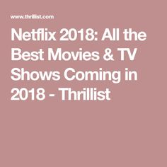 Netflix 2018: All the Best Movies & TV Shows Coming in 2018 - Thrillist